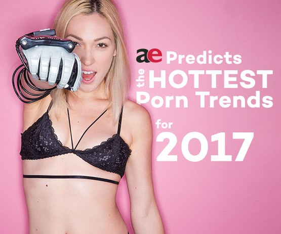 AE predicts the hottest porn trends for 2017.