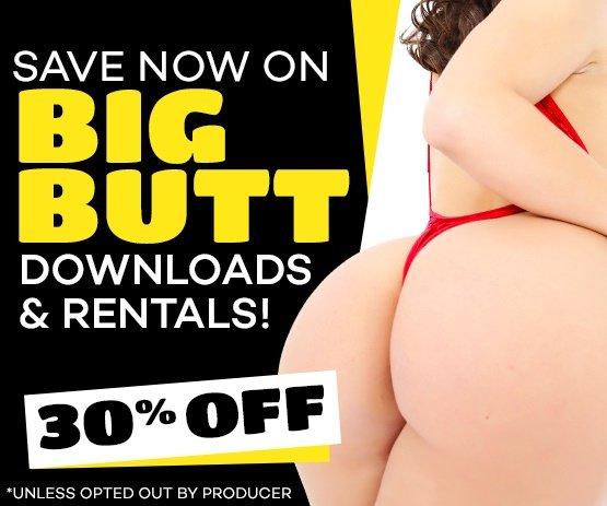 Take 30% off all Big Butt Downloads, Rentals!