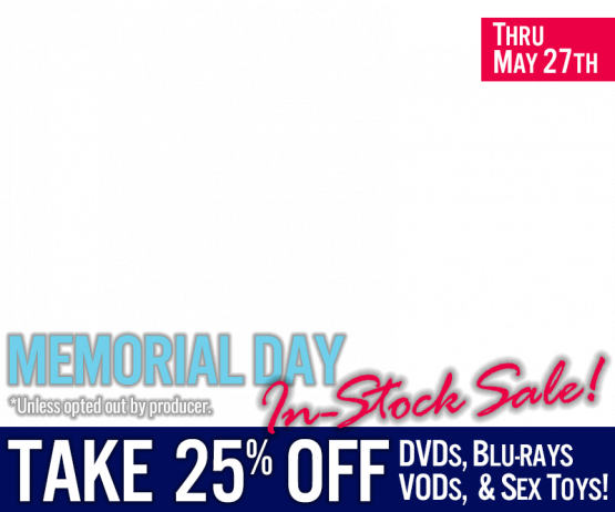 Memorial Day In-stock Sale! 25% off DVDs,VODs, Blu-rays and Sex Toys! -Shop now!