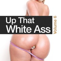 Up That White Ass 6